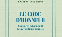 « Le code de l'honneur. Comment adviennent les révolutions morales » de K. A. APPIAH